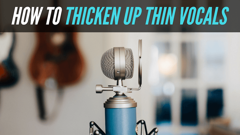 Got Thin Vocals? Here's How To Thicken Them Up